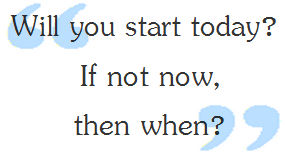 Will you start today? If not now, then when?
